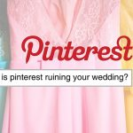 Feature: Is Pinterest Ruining your Wedding?